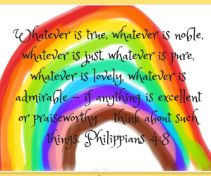 Whatever is true, whatever is noble, whatever is just, whatever is pure, whatever is lovely, whatever is commendable,