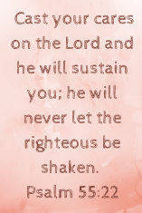 Psalm 55_22 Cast your cares on the Lord and he will sustain you; he will never let the righteous be shaken..png