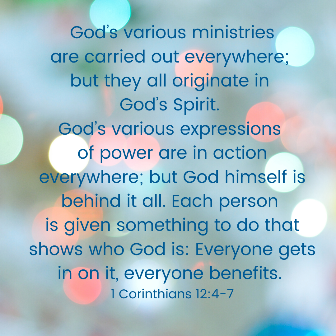God's various gifts are handed out everywhere; but they all originate in God's Spirit. God's various ministries are carried out everywhere; but they all originate in God's Spirit. God's various expressions of power a
