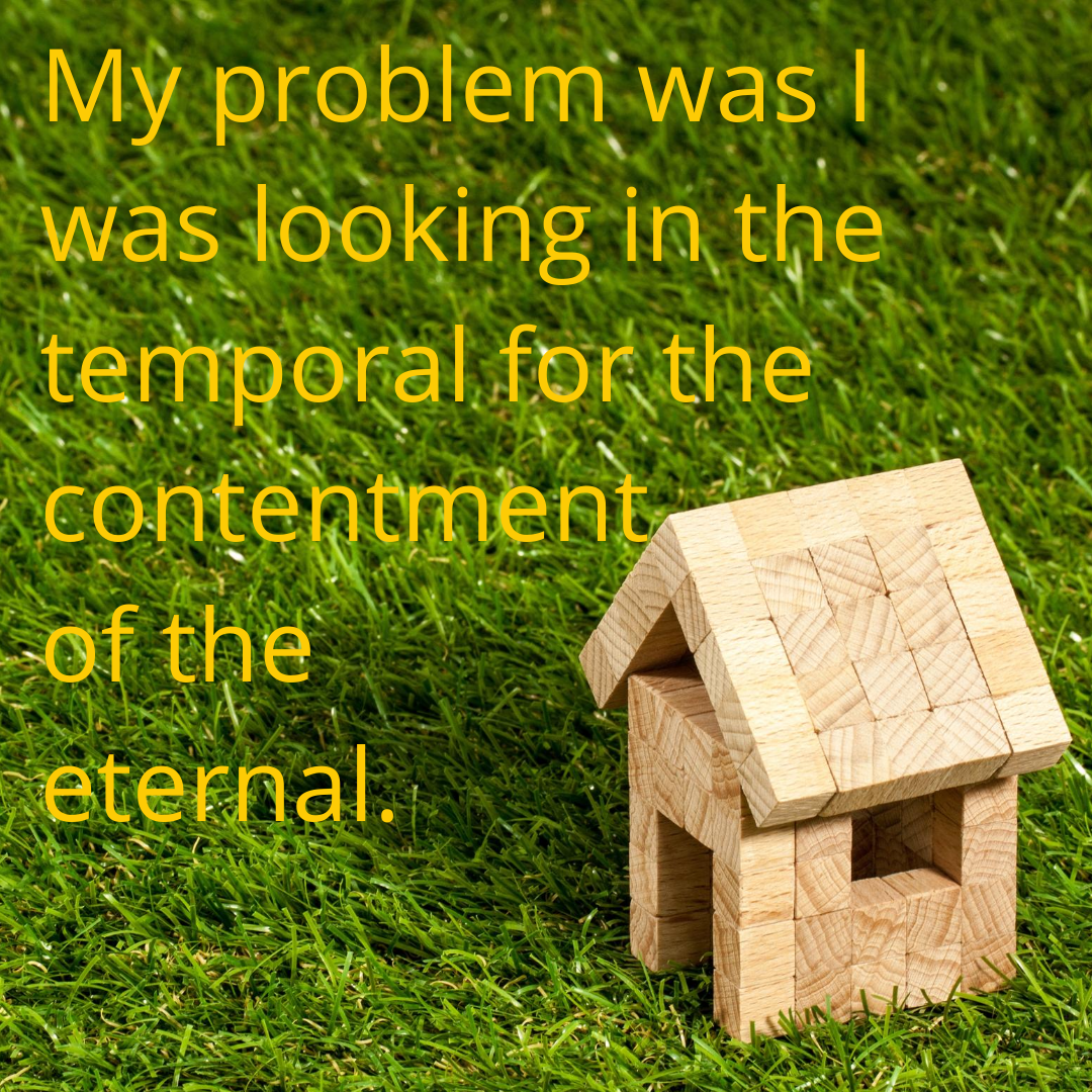 My problem was I was looking in the temporal for the contentment of the eternal.